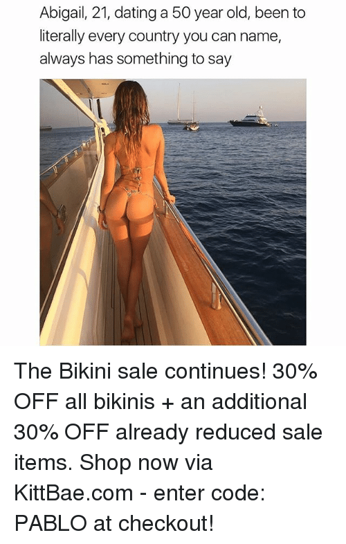 50 Year Old: Abigail, 21, dating a 50 year old, been to  literally every country you can name,  always has something to say The Bikini sale continues! 30% OFF all bikinis + an additional 30% OFF already reduced sale items. Shop now via KittBae.com - enter code: PABLO at checkout!