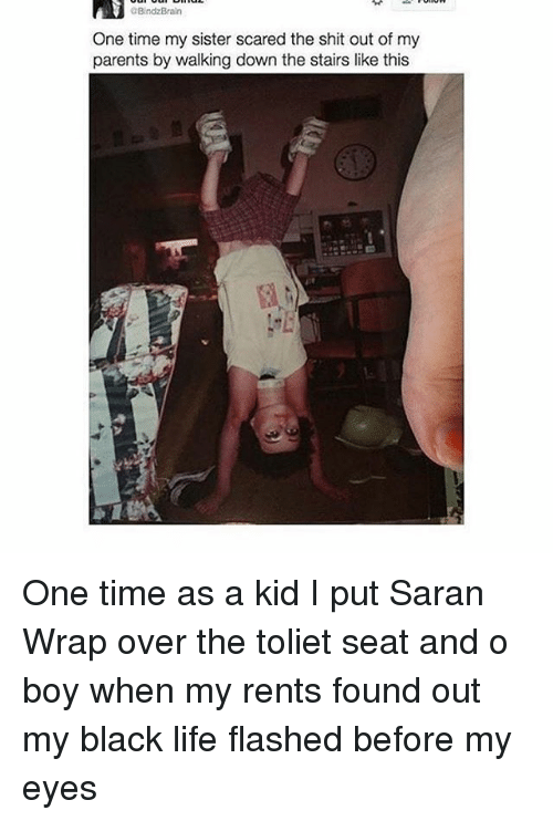 saran: aBindzBraln  One time my sister scared the shit out of my  parents by walking down the stairs like this One time as a kid I put Saran Wrap over the toliet seat and o boy when my rents found out my black life flashed before my eyes