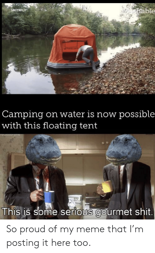 Meme That: able  SMITHFLY  Camping  with this floating tent  on water is now possible  This is some serious gourmet shit. So proud of my meme that I'm posting it here too.