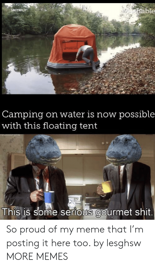 tent: able  SMITHFLY  Camping  with this floating tent  on water is now possible  This is some serious gourmet shit. So proud of my meme that I'm posting it here too. by lesghsw MORE MEMES