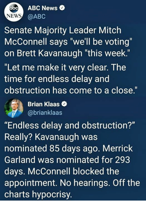 """Abc, News, and Abc News: abo ABC News  NEWS  @ABC  Senate Majority Leader Mitclh  McConnell says """"we'll be voting""""  on Brett Kavanaugh """"this week.""""  """"Let me make it very clear. The  time for endless delay and  obstruction has come to a close.""""  Brian Klaas  @brianklaas  """"Endless delay and obstruction?""""  Really? Kavanaugh was  nominated 85 days ago. Merrick  Garland was nominated for 293  days. McConnell blocked the  appointment. No hearings. Off the  charts hypocrisy."""