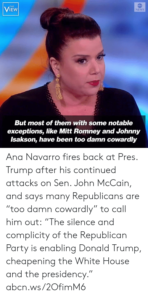 """sen: abo  THE  VIEW  NEWS  But most of them with some notable  exceptions, like Mitt Romney and Johnny  Isakson, have been too damn cowardly Ana Navarro fires back at Pres. Trump after his continued attacks on Sen. John McCain, and says many Republicans are """"too damn cowardly"""" to call him out: """"The silence and complicity of the Republican Party is enabling Donald Trump, cheapening the White House and the presidency."""" abcn.ws/2OfimM6"""