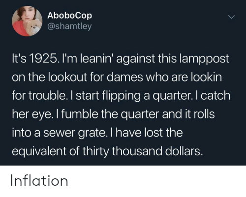 sewer: AboboCop  @shamtley  It's 1925. I'm leanin' against this lamppost  on the lookout for dames who are lookin  for trouble.I start flipping a quarter. catch  her eye. I fumble the quarter and it rolls  into a sewer grate. I have lost the  equivalent of thirty thousand dollars Inflation