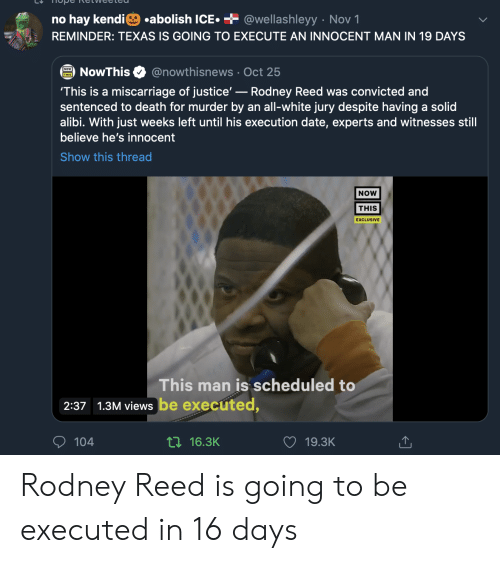 No Hay: .abolish ICE  + @wellashleyy Nov 1  no hay kendi  REMINDER: TEXAS IS GOING TO EXECUTE AN INNOCENT MAN IN 19 DAYS  @nowthisnews Oct 25  NowThis  'This is a miscarriage of justice'-Rodney Reed was convicted and  sentenced to death for murder by an all-white jury despite having a solid  alibi. With just weeks left until his execution date, experts and witnesses still  believe he's innocent  Show this thread  NOW  THIS  EXCLUSIVE  This man is scheduled to  2:37 1.3M views be executed,  104  ti16.3K  19.3K Rodney Reed is going to be executed in 16 days