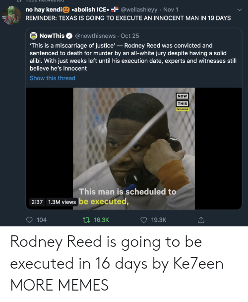 No Hay: .abolish ICE  + @wellashleyy Nov 1  no hay kendi  REMINDER: TEXAS IS GOING TO EXECUTE AN INNOCENT MAN IN 19 DAYS  @nowthisnews Oct 25  NowThis  'This is a miscarriage of justice'-Rodney Reed was convicted and  sentenced to death for murder by an all-white jury despite having a solid  alibi. With just weeks left until his execution date, experts and witnesses still  believe he's innocent  Show this thread  NOW  THIS  EXCLUSIVE  This man is scheduled to  2:37 1.3M views be executed,  104  ti16.3K  19.3K Rodney Reed is going to be executed in 16 days by Ke7een MORE MEMES