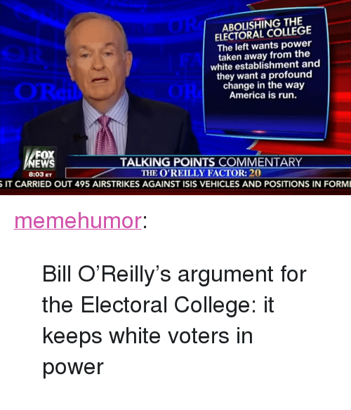 """America, College, and Isis: ABOLISHING THE  ELECTORAL COLLEGE  The left wants power  taken away from the  white establishment and  they want a profound  change in the way  America is run.  FOX  TALKING POINTS COMMENTARY  8:03 ETTHE O'REILLY FACTOR: 20  IT CARRIED OUT 495 AIRSTRIKES AGAINST ISIS VEHICLES AND POSITIONS IN FORM <p><a href=""""http://memehumor.tumblr.com/post/154775349603/bill-oreillys-argument-for-the-electoral"""" class=""""tumblr_blog"""">memehumor</a>:</p>  <blockquote><p>Bill O'Reilly's argument for the Electoral College: it keeps white voters in power</p></blockquote>"""