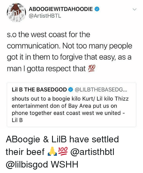 A Boogie: ABOOGIEWITDAHOODIE  @ArtistHBTL  s.o the west coast for the  communication. Not too many people  got it in them to forgive that easy, as a  man I gotta respect that  Lil B THE BASEDGOD@LILBTHEBASEDG  shouts out to a boogie kilo Kurt/ Lil kilo Thizz  entertainment don of Bay Area put us on  phone together east coast west we united  Lil B ABoogie & LilB have settled their beef 🙏💯 @artisthbtl @lilbisgod WSHH
