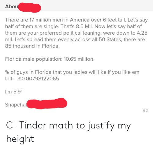 "Like If You: Abou  There are 17 million men in America over 6 feet tall. Let's say  half of them are single. That's 8.5 Mil. Now let's say half of  them are your preferred political leaning, were down to 4.25  mil. Let's spread them evenly across all 50 States, there are  85 thousand in Florida.  Florida male population: 10.65 million.  % of guys in Florida that you ladies will like if you like em  tall= %0.00798122065  I'm 5'9""  Snapchat  62 C- Tinder math to justify my height"