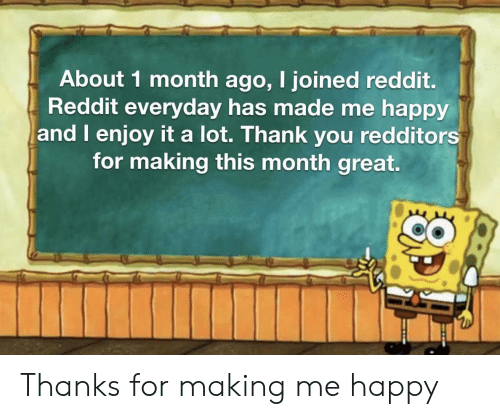 Reddit, Thank You, and Happy: About 1 month ago, I joined reddit.  Reddit everyday has made me happy  and I enjoy it a lot. Thank you redditors  for making this month great. Thanks for making me happy