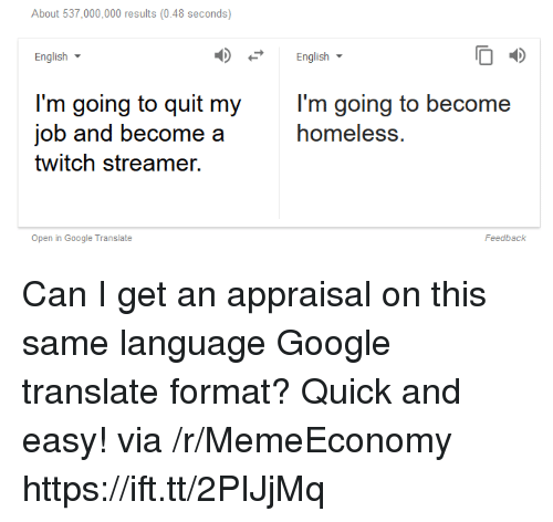 google translate: About 537,000,000 results (0.48 seconds)  English  English  l'm going to quit my  job and become a  twitch streamer.  l'm going to become  homeless.  Open in Google Translate  Feedback Can I get an appraisal on this same language Google translate format? Quick and easy! via /r/MemeEconomy https://ift.tt/2PIJjMq