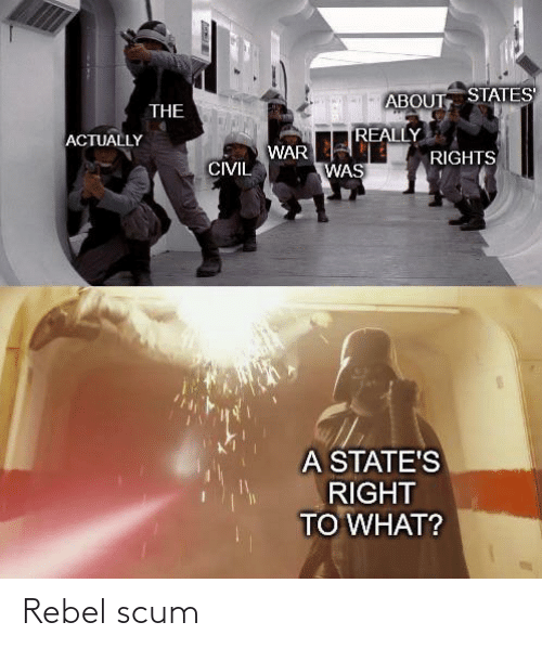War, What, and Scum: ABOUT STATES  THE  REALLY  ACTUALLY  WAR  RIGHTS  CIVIL  WAS  A STATE'S  RIGHT  TO WHAT? Rebel scum