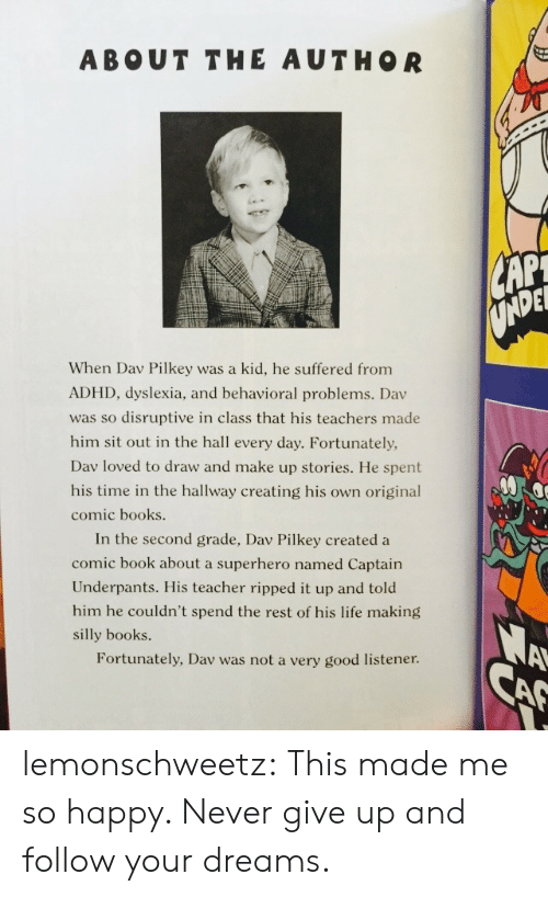 listener: ABOUT THE AUTHOR  DEL  When Dav Pilkey was a kid, he suffered from  ADHD, dyslexia, and behavioral problems. Dav  was so disruptive in class that his teachers made  him sit out in the hall every day. Fortunately,  Dav loved to draw and make up stories. He spent  his time in the hallway creating his own original  comic books  In the second grade, Dav Pilkey created a  comic book about a superhero named Captain  Underpants. His teacher ripped it up and told  him he couldn't spend the rest of his life making  silly books.  Fortunately, Dav was not a very good listener lemonschweetz:  This made me so happy. Never give up and follow your dreams.