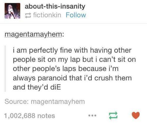 laps: about-this-insanity  fictionkin Follow  magentamayhem:  i am perfectly fine with having other  people sit on my lap but i can't sit on  other people's laps because i'm  always paranoid that i'd crush them  and they'd diE  Source: magentamayhem  1,002,688 notes