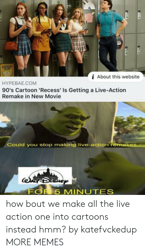 How Bout: About this website  HYPEBAE.COM  90's Cartoon 'Recess' Is Getting a Live-Action  Remake in New Movie  Could you stop making live-action remakes  FOR 5 MINUTES how bout we make all the live action one into cartoons instead hmm? by katefvckedup MORE MEMES