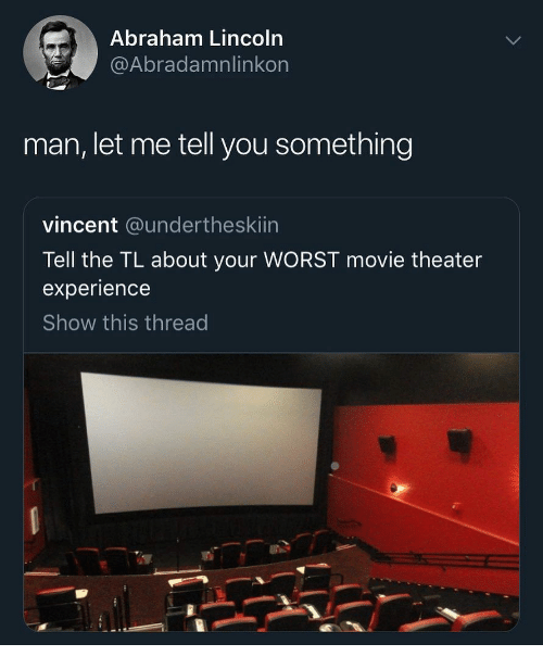 Abraham Lincoln: Abraham Lincoln  @Abradamnlinkon  man, let me tell you something  vincent @undertheskiin  Tell the TL about your WORST movie theater  experience  Show this thread