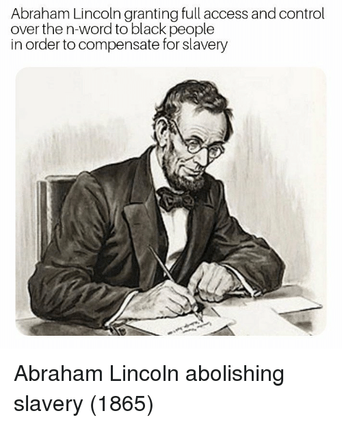 Abraham Lincoln: Abraham Lincoln granting full access and control  over the n-word to black people  in order to compensate for slavery Abraham Lincoln abolishing slavery (1865)