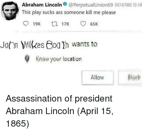 Abraham Lincoln: Abraham Lincoln@PerpetualUnion69 04/14/1865 10:14  This play sucks ass someone kill me please  19K  17K  65K  John Milkes Boa h wants to  w your location  Allow Assassination of president Abraham Lincoln (April 15, 1865)