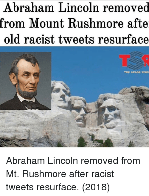 Abraham Lincoln: Abraham Lincoln removed  rom IMount Kushmore afte  old racist tweets resurface Abraham Lincoln removed from Mt. Rushmore after racist tweets resurface. (2018)