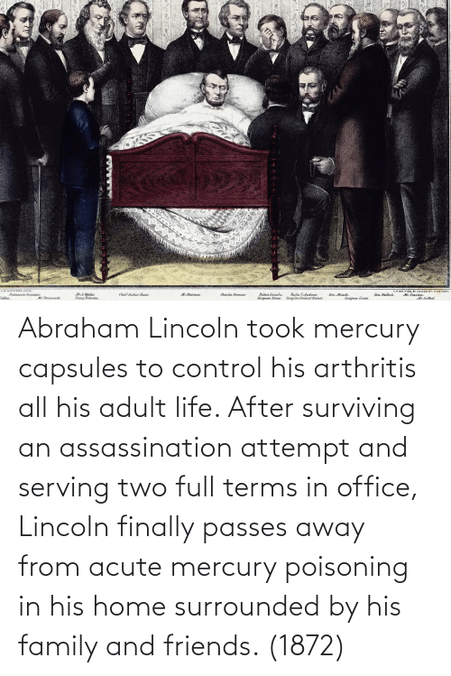 Abraham: Abraham Lincoln took mercury capsules to control his arthritis all his adult life. After surviving an assassination attempt and serving two full terms in office, Lincoln finally passes away from acute mercury poisoning in his home surrounded by his family and friends. (1872)