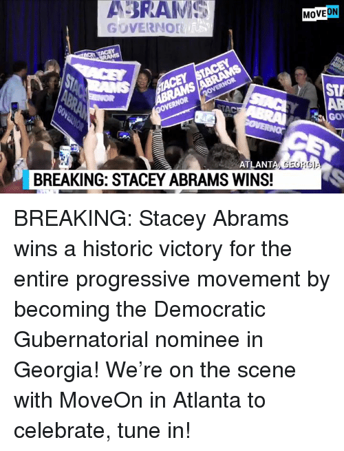 Georg: ABRAMI  MOVEON  GOVERNOr  STA  AB  Gov  ATLANT  A GEORG  BREAKING: STACEY ABRAMS WINS! BREAKING: Stacey Abrams wins a historic victory for the entire progressive movement by becoming the Democratic Gubernatorial nominee in Georgia!  We're on the scene with MoveOn in Atlanta to celebrate, tune in!