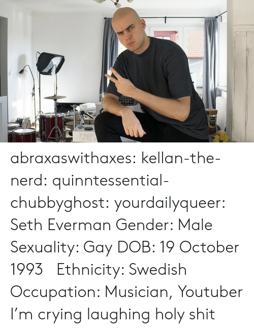 A La: abraxaswithaxes:  kellan-the-nerd:  quinntessential-chubbyghost:   yourdailyqueer:  Seth Everman  Gender: Male  Sexuality: Gay  DOB: 19 October 1993      Ethnicity: Swedish  Occupation: Musician, Youtuber      I'm crying laughing holy shit
