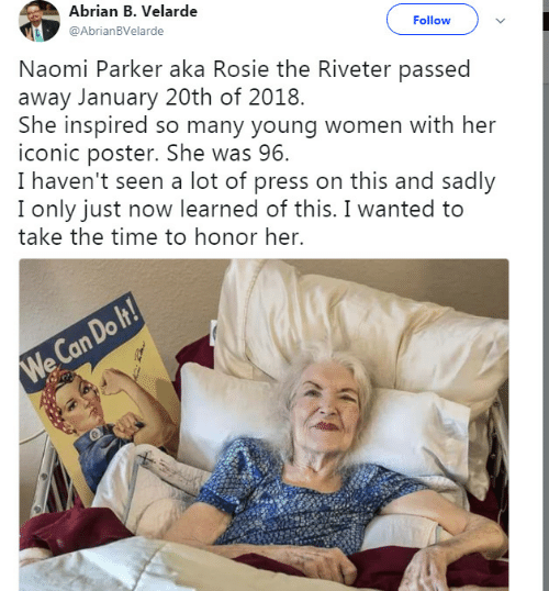Rosie, Time, and Women: Abrian B. Velarde  @AbrianBVelarde  Follow  Naomi Parker aka Rosie the Riveter passed  away January 20th of 2018.  She inspired so many young women with her  iconic poster. She was 96.  I haven't seen a lot of press on this and sadly  I only just now learned of this. I wanted to  take the time to honor her.  Do