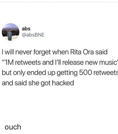 "rita: abs  @absBNE  I will never forget when Rita Ora said  ""1M retweets and I'll release new music  but only ended up getting 500 retweets  and said she got hacked ouch"