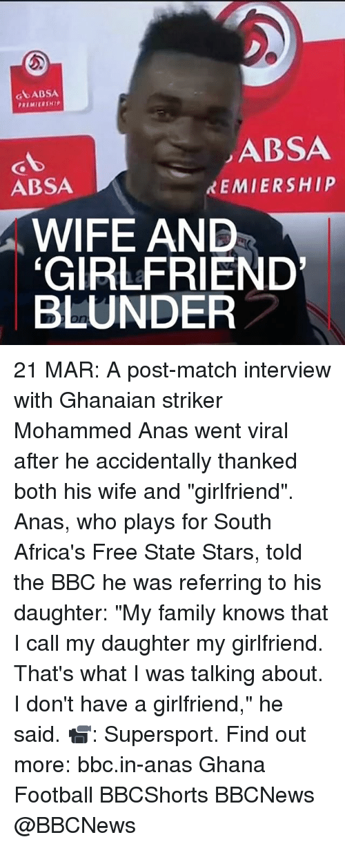 """Memes, 🤖, and Bbc: ABSA  ABSA  XEMIERSHIP  ABSA  WIFE AND  GIRLFRIEND  BLUNDER 21 MAR: A post-match interview with Ghanaian striker Mohammed Anas went viral after he accidentally thanked both his wife and """"girlfriend"""". Anas, who plays for South Africa's Free State Stars, told the BBC he was referring to his daughter: """"My family knows that I call my daughter my girlfriend. That's what I was talking about. I don't have a girlfriend,"""" he said. 📹: Supersport. Find out more: bbc.in-anas Ghana Football BBCShorts BBCNews @BBCNews"""