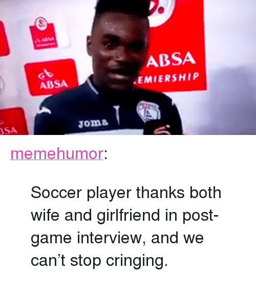 """Cringing: ABSA  EMIERSHIP  ABSA  SA <p><a href=""""http://memehumor.tumblr.com/post/158560989810/soccer-player-thanks-both-wife-and-girlfriend-in"""" class=""""tumblr_blog"""">memehumor</a>:</p>  <blockquote><p>Soccer player thanks both wife and girlfriend in post-game interview, and we can't stop cringing.</p></blockquote>"""