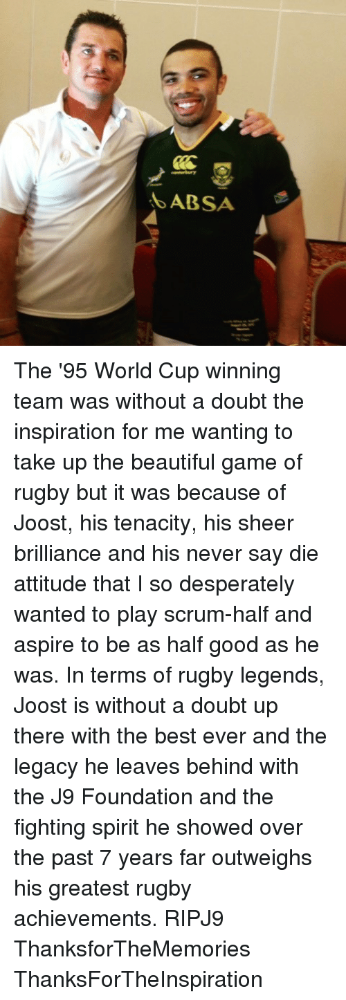 aspirated: ABSA The '95 World Cup winning team was without a doubt the inspiration for me wanting to take up the beautiful game of rugby but it was because of Joost, his tenacity, his sheer brilliance and his never say die attitude that I so desperately wanted to play scrum-half and aspire to be as half good as he was. In terms of rugby legends, Joost is without a doubt up there with the best ever and the legacy he leaves behind with the J9 Foundation and the fighting spirit he showed over the past 7 years far outweighs his greatest rugby achievements. RIPJ9 ThanksforTheMemories ThanksForTheInspiration