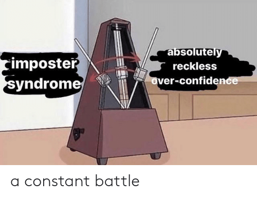 Confidence, Reckless, and Syndrome: absolutely  imposter  syndrome  reckless  over-confidence a constant battle