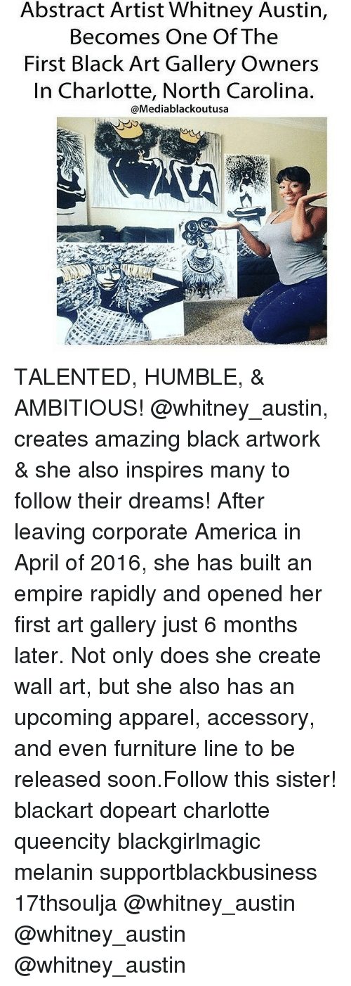 Memes, Charlotte, and Furniture: Abstract Artist Whitney Austin,  Becomes One Of The  First Black Art Gallery Owners  In Charlotte, North Carolina.  @Mediablackoutusa TALENTED, HUMBLE, & AMBITIOUS! @whitney_austin, creates amazing black artwork & she also inspires many to follow their dreams! After leaving corporate America in April of 2016, she has built an empire rapidly and opened her first art gallery just 6 months later. Not only does she create wall art, but she also has an upcoming apparel, accessory, and even furniture line to be released soon.Follow this sister! blackart dopeart charlotte queencity blackgirlmagic melanin supportblackbusiness 17thsoulja @whitney_austin @whitney_austin @whitney_austin