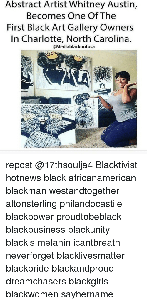 Memes, Charlotte, and North Carolina: Abstract Artist Whitney Austin,  Becomes One Of The  First Black Art Gallery Owners  In Charlotte, North Carolina.  @Mediablackoutusa repost @17thsoulja4 Blacktivist hotnews black africanamerican blackman westandtogether altonsterling philandocastile blackpower proudtobeblack blackbusiness blackunity blackis melanin icantbreath neverforget blacklivesmatter blackpride blackandproud dreamchasers blackgirls blackwomen sayhername