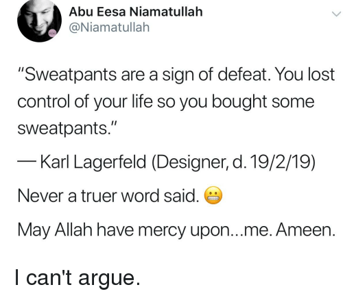 "Arguing, Life, and Control: Abu Eesa Niamatullah  @Niamatullah  ""Sweatpants are a sign of defeat. You lost  control of your life so you bought some  sweatpants.""  Karl Lagerfeld (Designer, d. 19/2/19)  Never a truer word said.  May Allah have mercy upon...me. Ameen."