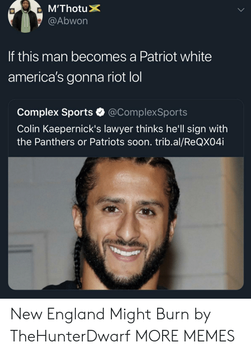 riot: @Abwon  If this man becomes a Patriot white  america's gonna riot lol  Complex Sports @ComplexSports  Colin Kaepernick's lawyer thinks he'll sign with  the Panthers or Patriots soon. trib.al/ReQX04i New England Might Burn by TheHunterDwarf MORE MEMES