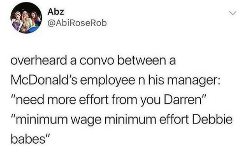 "Darren: Abz  @AbiRoseRob  overheard a convo between a  McDonald's employee n his manager:  ""need more effort from you Darren""  ""minimum wage minimum effort Debbie  babes"""