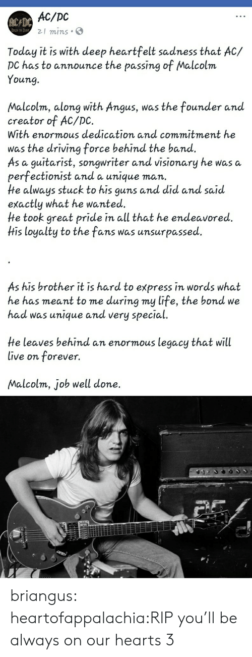 Driving, Guns, and Life: AC/DC  21 mins S  Today it is with deep heartfelt sadness that AC/  DC has to announce the passing of Malcolm  Young.  Malcolm, along with Angus, was the founder anud  creator of AC/DC.  With enormous dedication and commitment he  was the driving force behind the band.  As a guitarist, songwriter and visionary he was a  perfectionist and a unique man.  He always stuck to his guns and did and said  exactly what he wanted.  He took great pride in all that he endeavored.  His loyalty to the fans was unsurpassed  As his brother it is hard to express in words what  he has meant to me during my life, the bond we  had was unique andd very special  He leaves behind an enormous legacy that will  live on forever.  Malcolm, job well done. briangus:  heartofappalachia:RIP you'll be always on our hearts 3
