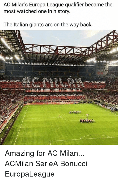 acs: AC Milan's Europa League qualifier became the  most watched one in history  The ltalian giants are on the way back.  TAISTE IL MID CUORE LONTANO DR.TE Amazing for AC Milan... ACMilan SerieA Bonucci EuropaLeague
