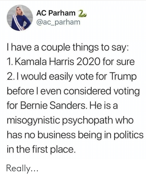 Bernie Sanders, Politics, and Business: AC Parham 2  @ac_parham  I have a couple things to say:  1. Kamala Harris 2020 for sure  2.I would easily vote for Trump  before l even considered voting  for Bernie Sanders. He is a  misogynistic psychopath who  has no business being in politics  in the first place Really...