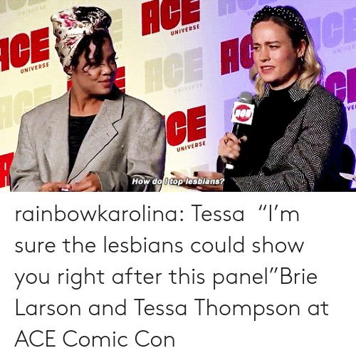 """ace: AC  UNIVERSE  UNIVERSE  CE  ICE H  NIVERSE  VEL  UNIVERSE  How do 0 top lesbians? rainbowkarolina:  Tessa⏤""""I'm sure the lesbians could show you right after this panel""""Brie Larson and Tessa Thompson at ACE Comic Con"""