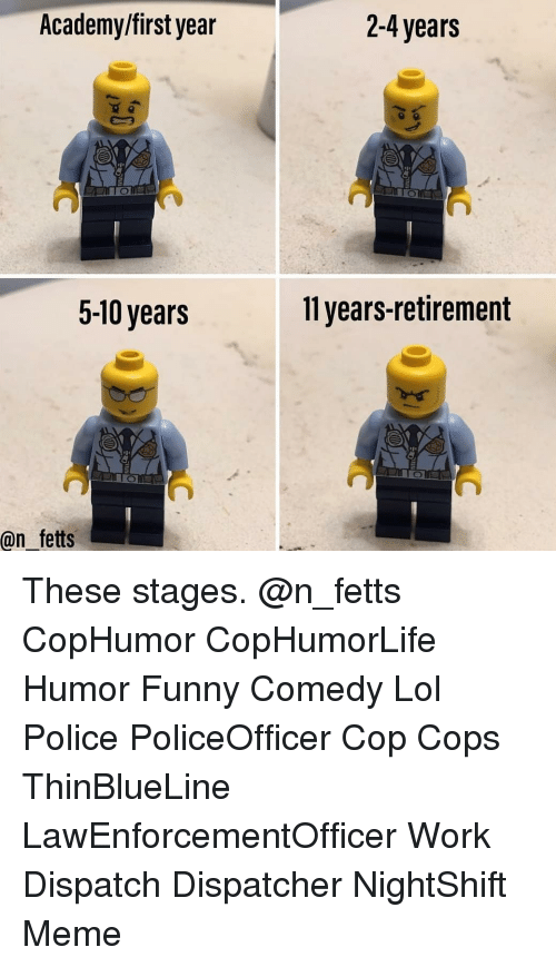 funny comedy: Academy/first year  2-4 years  5-10 years  11 years-retirement  @n fetts These stages. @n_fetts CopHumor CopHumorLife Humor Funny Comedy Lol Police PoliceOfficer Cop Cops ThinBlueLine LawEnforcementOfficer Work Dispatch Dispatcher NightShift Meme