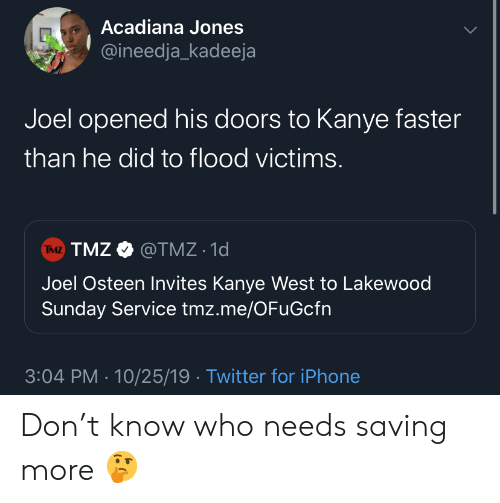 joel: Acadiana Jones  @ineedja_kadeeja  Joel opened his doors to Kanye faster  than he did to flood victims.  TMZ TMZ@TMZ 1d  Joel Osteen Invites Kanye West to Lakewood  Sunday Service tmz.me/OFuGcfn  3:04 PM 10/25/19 Twitter for iPhone Don't know who needs saving more 🤔