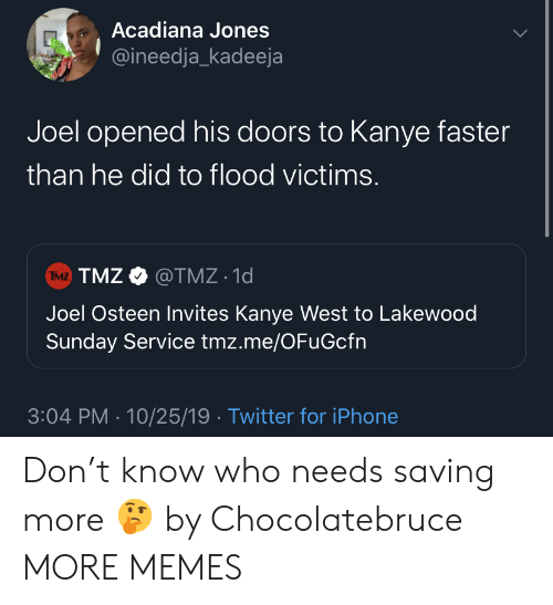 joel: Acadiana Jones  @ineedja_kadeeja  Joel opened his doors to Kanye faster  than he did to flood victims.  TMZ TMZ@TMZ 1d  Joel Osteen Invites Kanye West to Lakewood  Sunday Service tmz.me/OFuGcfn  3:04 PM 10/25/19 Twitter for iPhone Don't know who needs saving more 🤔 by Chocolatebruce MORE MEMES