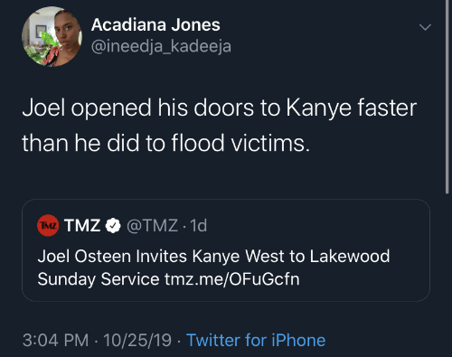 Iphone, Kanye, and Twitter: Acadiana Jones  @ineedja_kadeeja  Joel opened his doors to Kanye faster  than he did to flood victims.  TMZ TMZ O @TMZ · 1d  Joel Osteen Invites Kanye West to Lakewood  Sunday Service tmz.me/OFuGcfn  3:04 PM · 10/25/19 · Twitter for iPhone