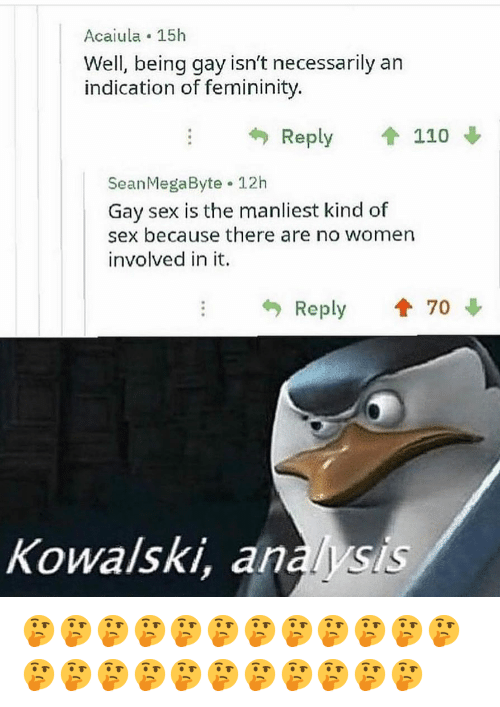 gay sex: Acaiula 15h  Well, being gay isn't necessarily an  indication of femininity.  Reply 1 110  SeanMegaByte 12h  Gay sex is the manliest kind of  sex because there are no women  involved in it.  Reply  70  Kowalski, analysis 🤔🤔🤔🤔🤔🤔🤔🤔🤔🤔🤔🤔🤔🤔🤔🤔🤔🤔🤔🤔🤔🤔🤔