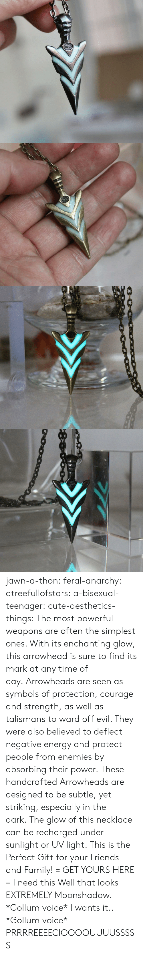 subtle: acc   0000c0 jawn-a-thon:  feral-anarchy:  atreefullofstars:   a-bisexual-teenager:  cute-aesthetics-things:  The most powerful weapons are often the simplest ones. With its enchanting glow, this arrowhead is sure to find its mark at any time of day. Arrowheads are seen as symbols of protection, courage and strength, as well as talismans to ward off evil. They were also believed to deflect negative energy and protect people from enemies by absorbing their power. These handcrafted Arrowheads are designed to be subtle, yet striking, especially in the dark. The glow of this necklace can be recharged under sunlight or UV light. This is the Perfect Gift for your Friends and Family! = GET YOURS HERE =   I need this  Well that looks EXTREMELY Moonshadow.   *Gollum voice* I wants it..  *Gollum voice* PRRRREEEECIOOOOUUUUSSSSS