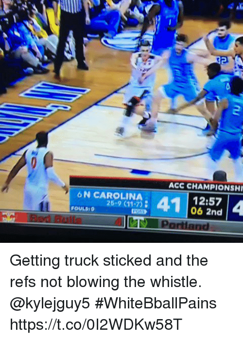 sticked: ACC CHAMPIONSHI  6 N CAROLINA  25-9 (11-7)  12:57  06 2nd  OULS0  ay Portland Getting truck sticked and the refs not blowing the whistle. @kylejguy5 #WhiteBballPains https://t.co/0I2WDKw58T