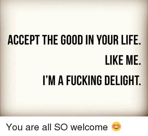 Fucking, Funny, and Life: ACCEPT THE GOOD IN YOUR LIFE.  LIKE ME  I'M A FUCKING DELIGHT. You are all SO welcome 😊