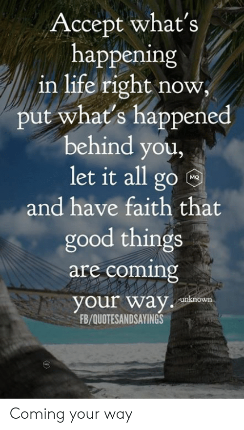 Life, Good, and Faith: Accept what's  happening  in life right now  put what's happened  behind you,  let it all go  MQ  and have faith that  good things  are coming  your way  unknown  FB/QUOTESANDSAYINGS Coming your way