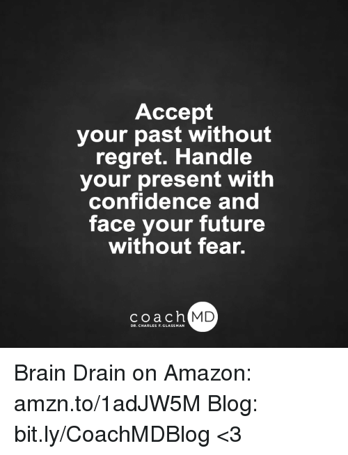 brain drain: Accept  your past without  regret. Handle  your present with  confidence and  face your future  without fear.  coach MD  DR. CHARLES F.GL Brain Drain on Amazon: amzn.to/1adJW5M Blog: bit.ly/CoachMDBlog  <3